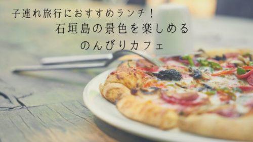 石垣島のんびりカフェ 自家製ピザ&パスタが美味しい!景色が良く子連れにも嬉しい穴場カフェ